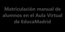 Matriculación manual de alumnos en el Aula Virtual de EducaMadrid