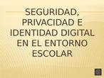 SEGURIDAD, PRIVACIDAD E IDENTIDAD DIGITAL EN EL ENTORNO ESCOLAR