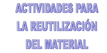 ACTIVIDADES PARA LA REUTILIZACIÓN DEL MATERIAL RECICLADO