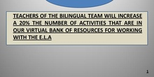 TEACHERS OF THE BILINGUAL TEAM WILL INCREASE A 20% THE NUMBER OF ACTIVITIES THAT ARE IN OUR VIRTUAL BANK OF RESOURCES FOR WORKING WITH THE E.L.A