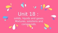 Solids, liquids and gases. Mixtures, solutions and compounds.