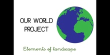 PRIMARIA - 1º - OUR WORLD PROJECT ELEMENTS OF LANDSCAPE - CIENCIAS SOCIALES - FORMACIÓN