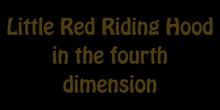 Little Red Riding Hood  in the fourth  dimension